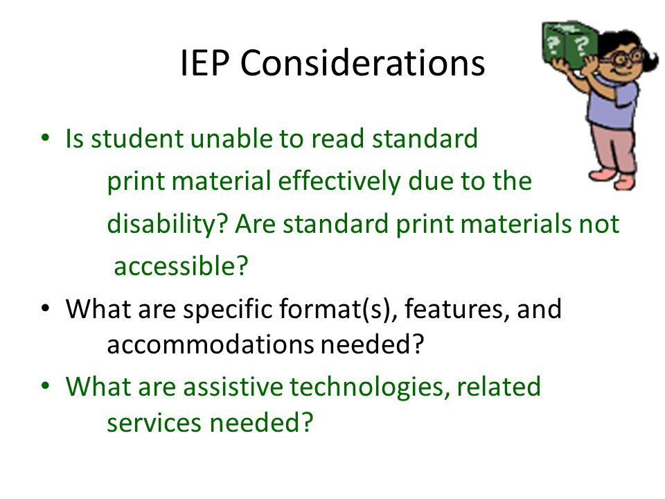 IEP Considerations Is student unable to read standard print material effectively due to the disability.