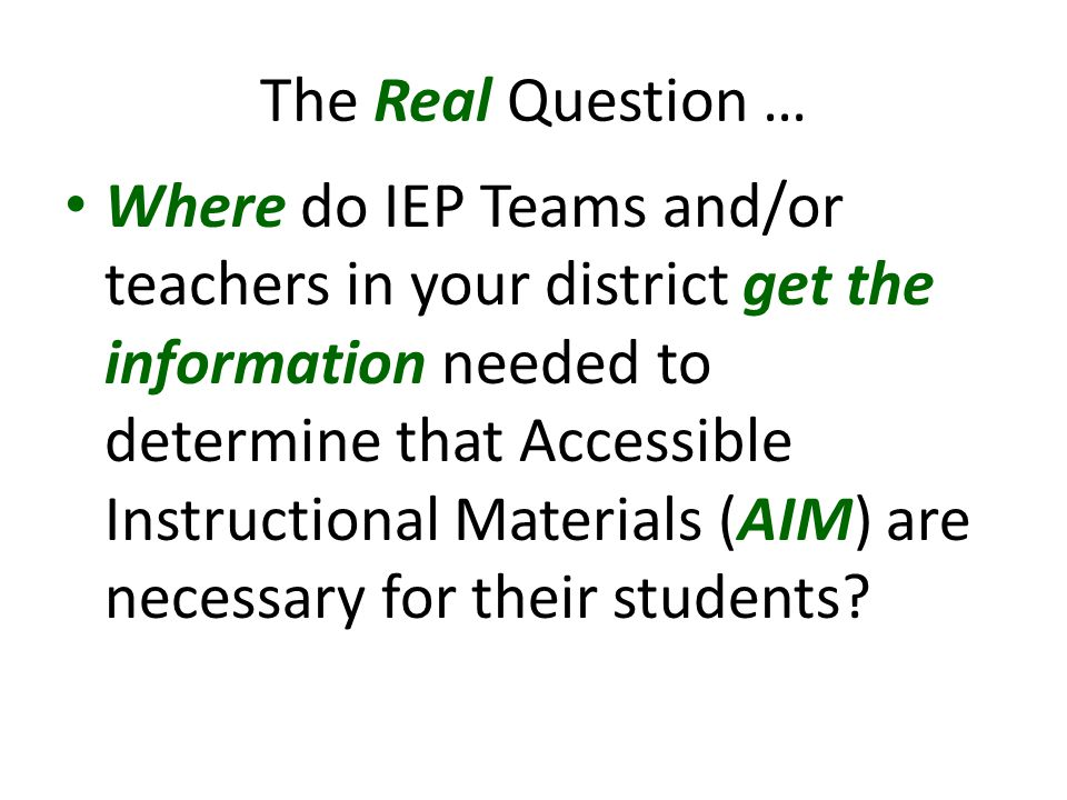 The Real Question … Where do IEP Teams and/or teachers in your district get the information needed to determine that Accessible Instructional Materials (AIM) are necessary for their students