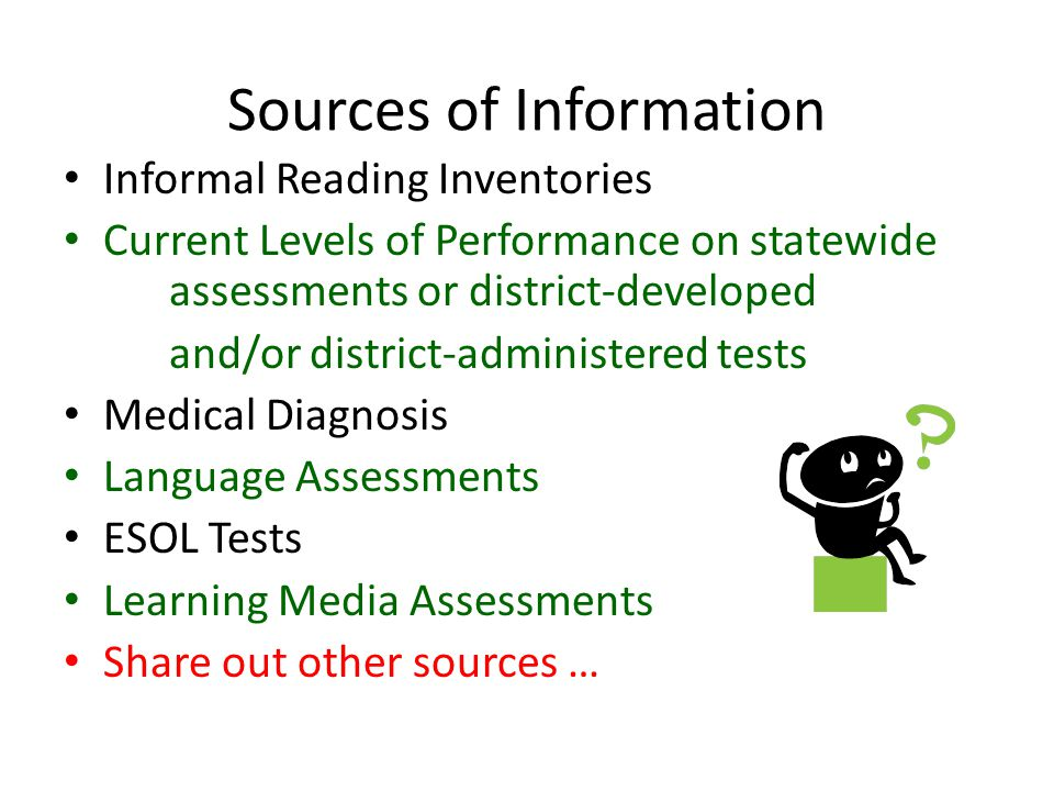 Sources of Information Informal Reading Inventories Current Levels of Performance on statewide assessments or district-developed and/or district-administered tests Medical Diagnosis Language Assessments ESOL Tests Learning Media Assessments Share out other sources …