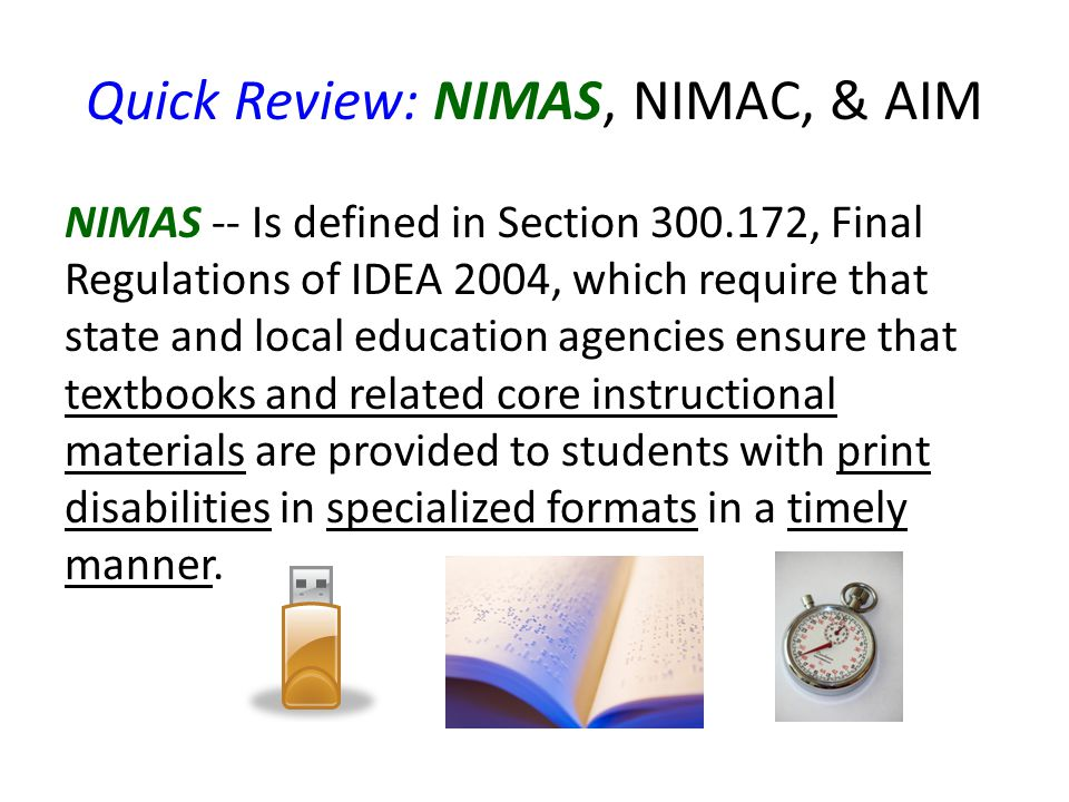 Quick Review: NIMAS, NIMAC, & AIM NIMAS -- Is defined in Section 300.172, Final Regulations of IDEA 2004, which require that state and local education agencies ensure that textbooks and related core instructional materials are provided to students with print disabilities in specialized formats in a timely manner.