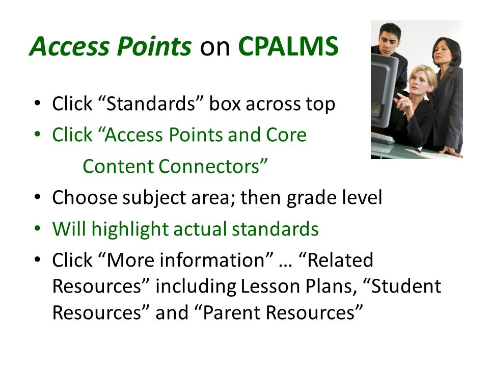 Access Points on CPALMS Click Standards box across top Click Access Points and Core Content Connectors Choose subject area; then grade level Will highlight actual standards Click More information … Related Resources including Lesson Plans, Student Resources and Parent Resources