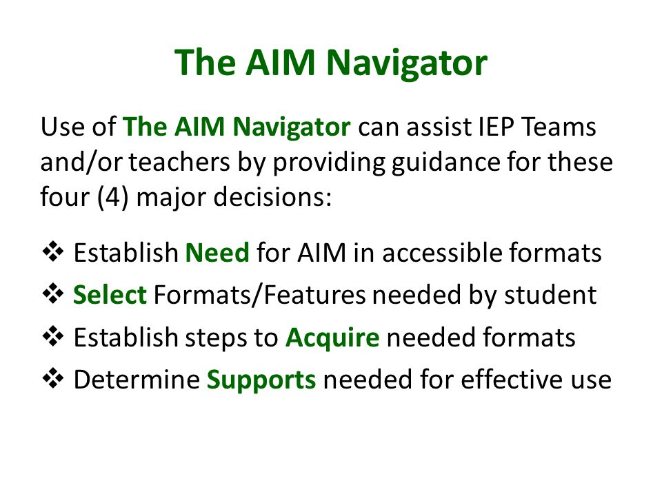 The AIM Navigator Use of The AIM Navigator can assist IEP Teams and/or teachers by providing guidance for these four (4) major decisions:  Establish Need for AIM in accessible formats  Select Formats/Features needed by student  Establish steps to Acquire needed formats  Determine Supports needed for effective use