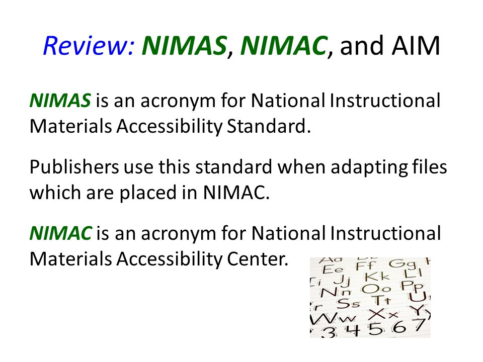 Review: NIMAS, NIMAC, and AIM NIMAS is an acronym for National Instructional Materials Accessibility Standard.