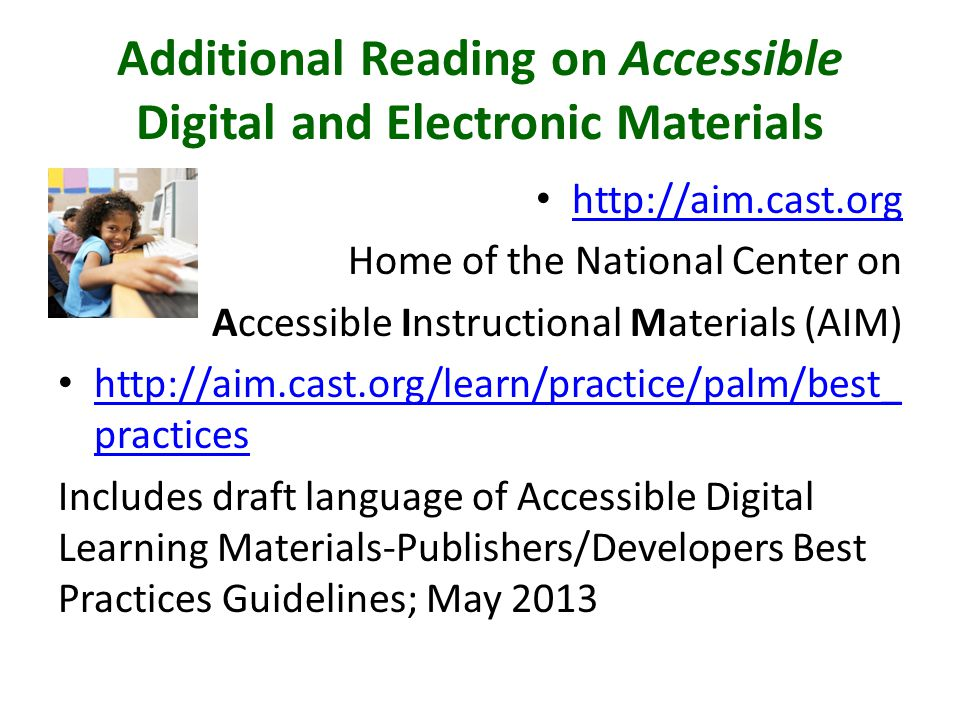 Additional Reading on Accessible Digital and Electronic Materials http://aim.cast.org Home of the National Center on Accessible Instructional Materials (AIM) http://aim.cast.org/learn/practice/palm/best_ practices http://aim.cast.org/learn/practice/palm/best_ practices Includes draft language of Accessible Digital Learning Materials-Publishers/Developers Best Practices Guidelines; May 2013