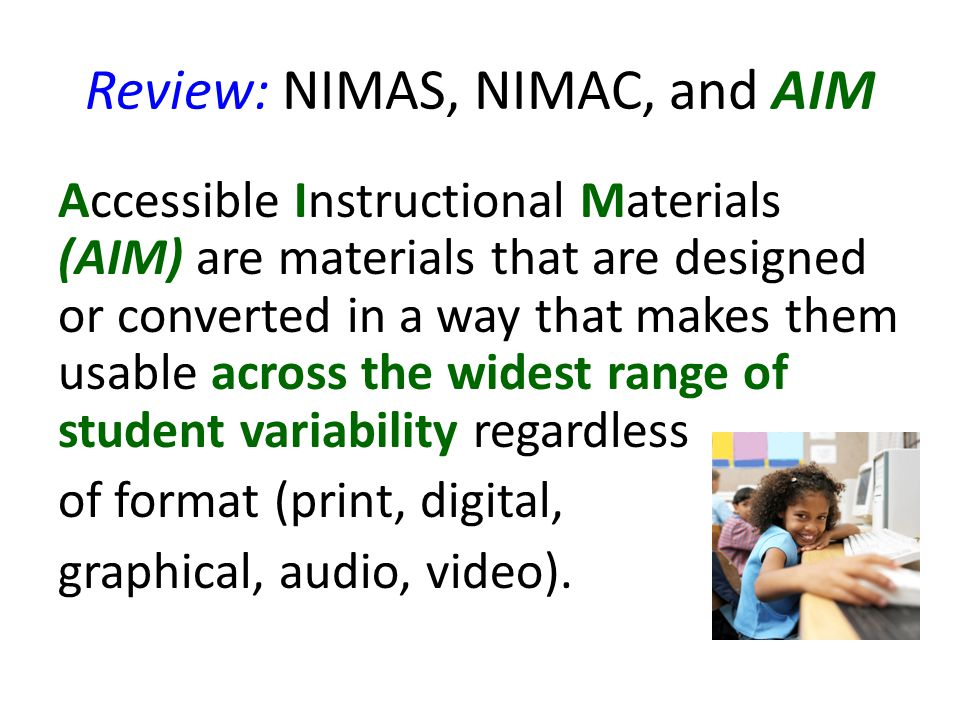 Review: NIMAS, NIMAC, and AIM Accessible Instructional Materials (AIM) are materials that are designed or converted in a way that makes them usable across the widest range of student variability regardless of format (print, digital, graphical, audio, video).