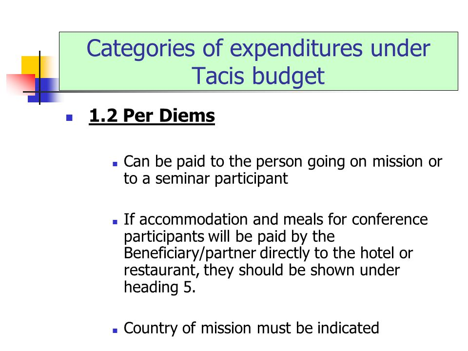 1.2 Per Diems Can be paid to the person going on mission or to a seminar participant If accommodation and meals for conference participants will be paid by the Beneficiary/partner directly to the hotel or restaurant, they should be shown under heading 5.