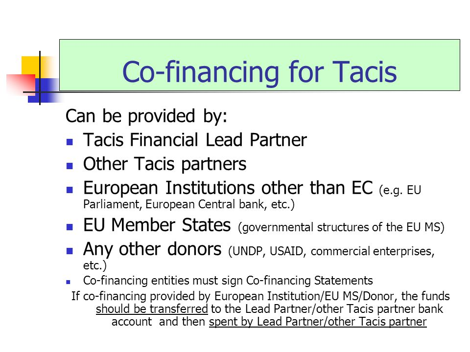 Co-financing for Tacis Can be provided by: Tacis Financial Lead Partner Other Tacis partners European Institutions other than EC (e.g.