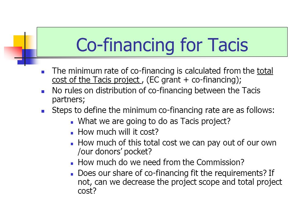 Co-financing for Tacis The minimum rate of co-financing is calculated from the total cost of the Tacis project, (EC grant + co-financing); No rules on distribution of co-financing between the Tacis partners; Steps to define the minimum co-financing rate are as follows: What we are going to do as Tacis project.