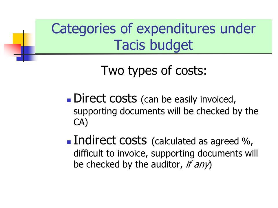 Two types of costs: Direct costs (can be easily invoiced, supporting documents will be checked by the CA) Indirect costs (calculated as agreed %, difficult to invoice, supporting documents will be checked by the auditor, if any) Categories of expenditures under Tacis budget
