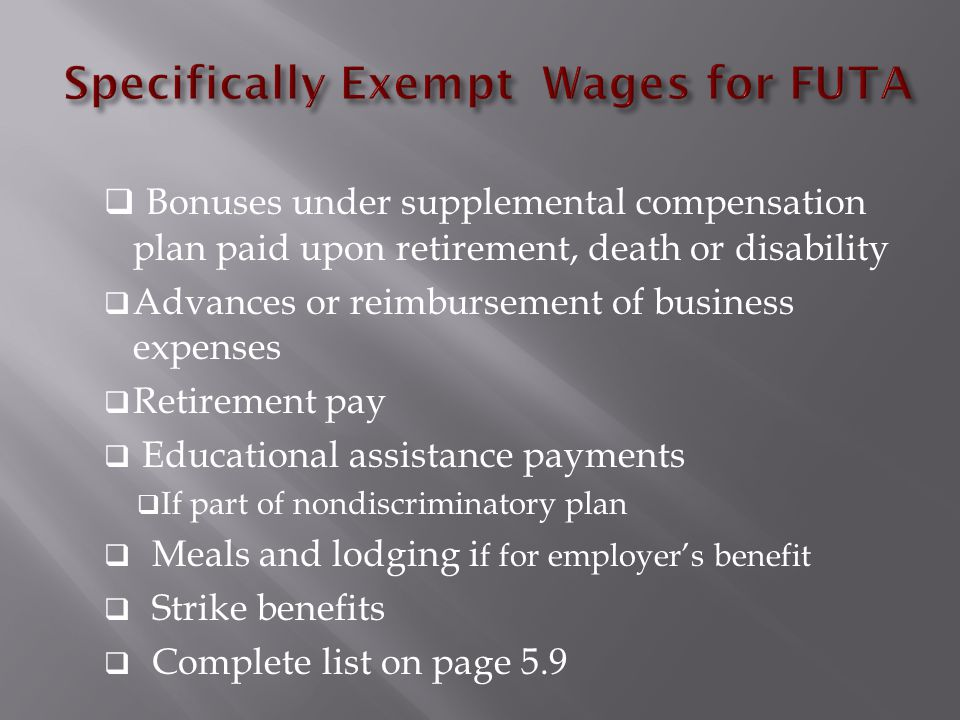  Bonuses under supplemental compensation plan paid upon retirement, death or disability  Advances or reimbursement of business expenses  Retirement pay  Educational assistance payments  If part of nondiscriminatory plan  Meals and lodging i f for employer's benefit  Strike benefits  Complete list on page 5.9