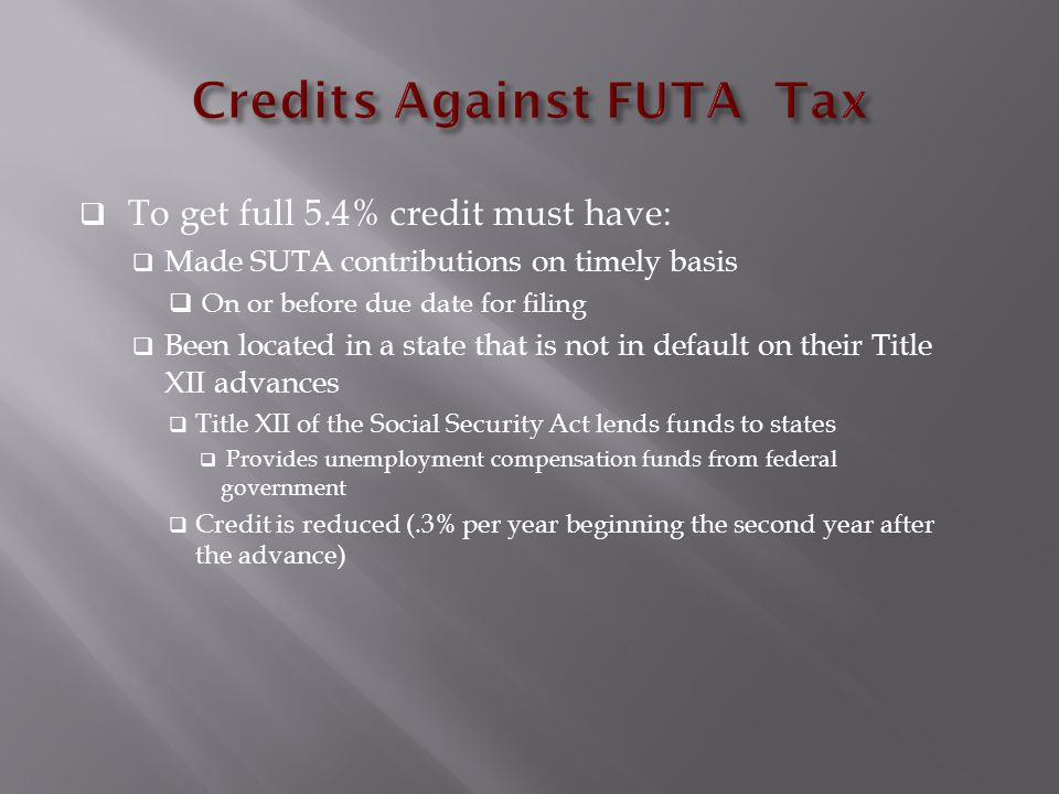  To get full 5.4% credit must have:  Made SUTA contributions on timely basis  On or before due date for filing  Been located in a state that is not in default on their Title XII advances  Title XII of the Social Security Act lends funds to states  Provides unemployment compensation funds from federal government  Credit is reduced (.3% per year beginning the second year after the advance)
