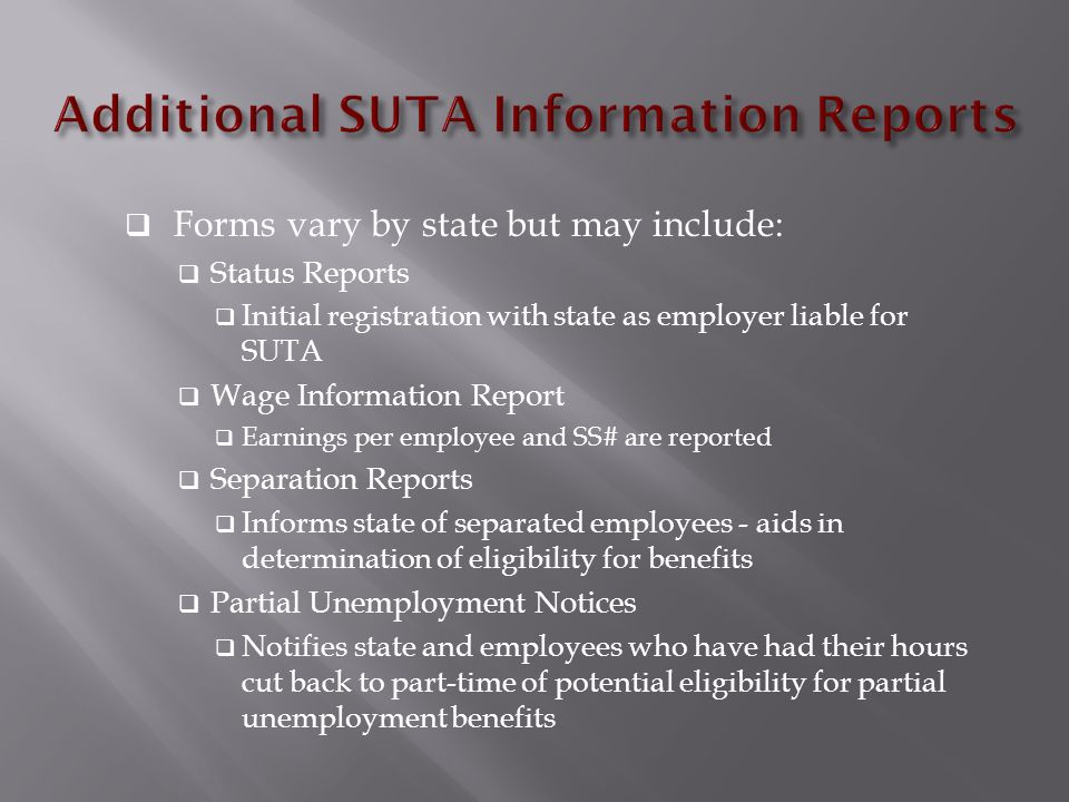  Forms vary by state but may include:  Status Reports  Initial registration with state as employer liable for SUTA  Wage Information Report  Earnings per employee and SS# are reported  Separation Reports  Informs state of separated employees - aids in determination of eligibility for benefits  Partial Unemployment Notices  Notifies state and employees who have had their hours cut back to part-time of potential eligibility for partial unemployment benefits