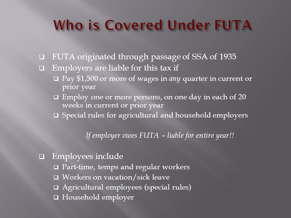  FUTA originated through passage of SSA of 1935  Employers are liable for this tax if  Pay $1,500 or more of wages in any quarter in current or prior year  Employ one or more persons, on one day in each of 20 weeks in current or prior year  Special rules for agricultural and household employers If employer owes FUTA – liable for entire year!.