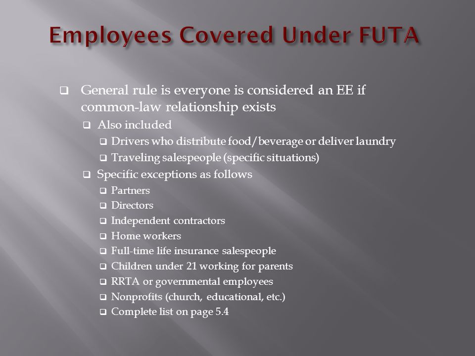  General rule is everyone is considered an EE if common-law relationship exists  Also included  Drivers who distribute food/beverage or deliver laundry  Traveling salespeople (specific situations)  Specific exceptions as follows  Partners  Directors  Independent contractors  Home workers  Full-time life insurance salespeople  Children under 21 working for parents  RRTA or governmental employees  Nonprofits (church, educational, etc.)  Complete list on page 5.4