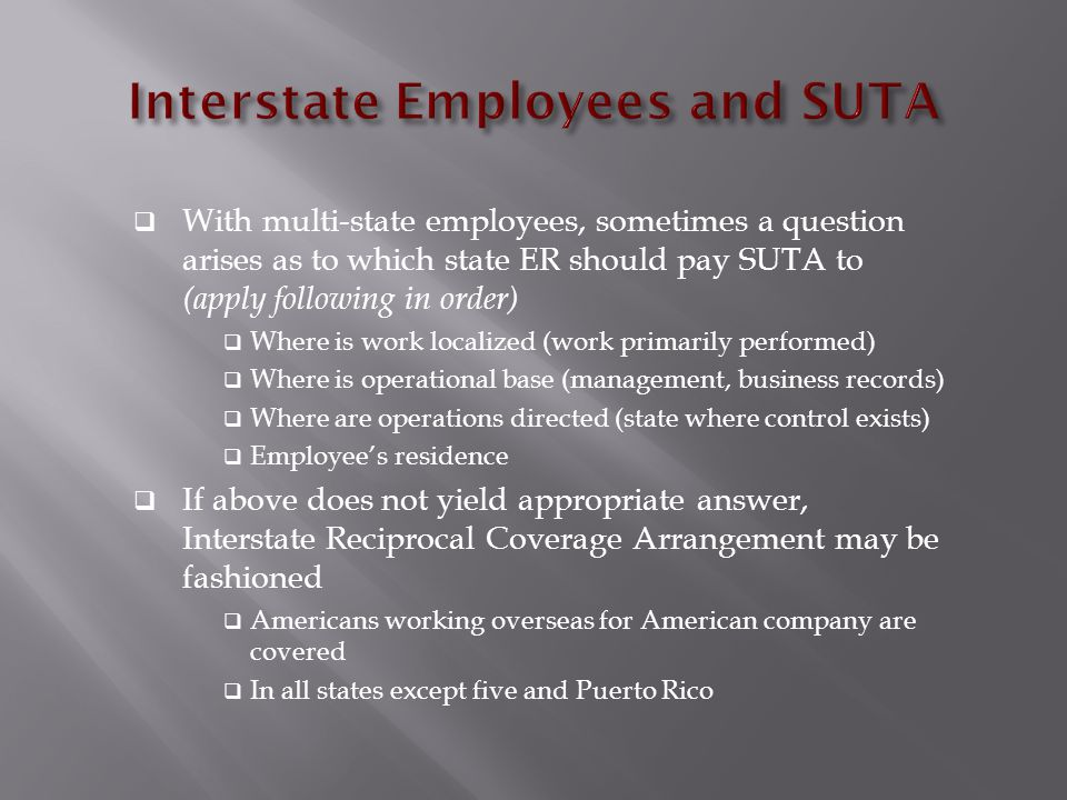  With multi-state employees, sometimes a question arises as to which state ER should pay SUTA to (apply following in order)  Where is work localized (work primarily performed)  Where is operational base (management, business records)  Where are operations directed (state where control exists)  Employee's residence  If above does not yield appropriate answer, Interstate Reciprocal Coverage Arrangement may be fashioned  Americans working overseas for American company are covered  In all states except five and Puerto Rico