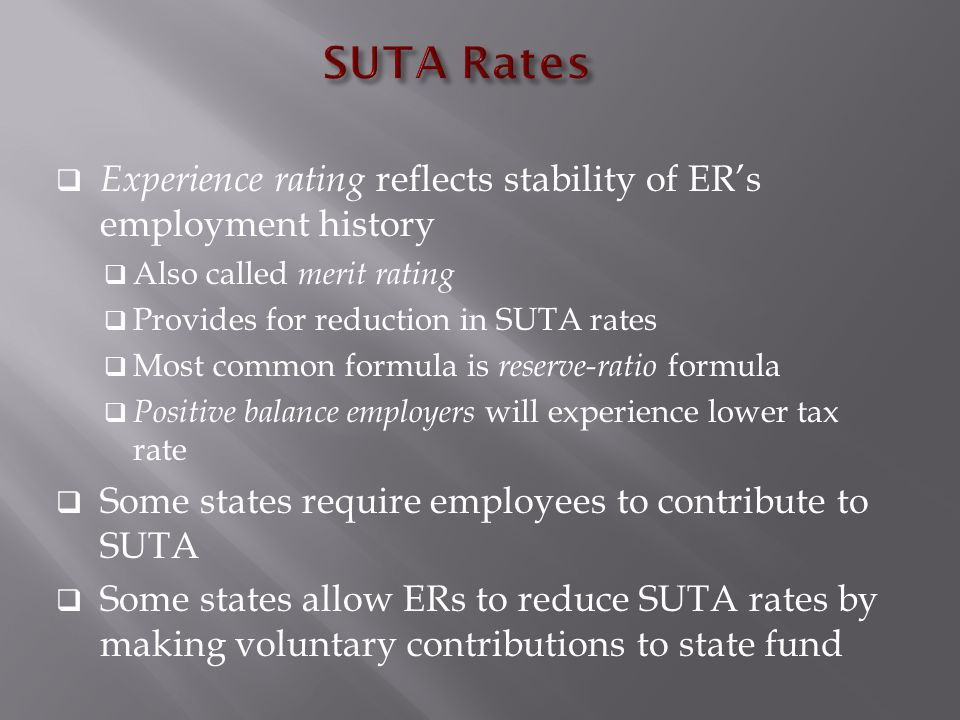 Experience rating reflects stability of ER's employment history  Also called merit rating  Provides for reduction in SUTA rates  Most common formula is reserve-ratio formula  Positive balance employers will experience lower tax rate  Some states require employees to contribute to SUTA  Some states allow ERs to reduce SUTA rates by making voluntary contributions to state fund