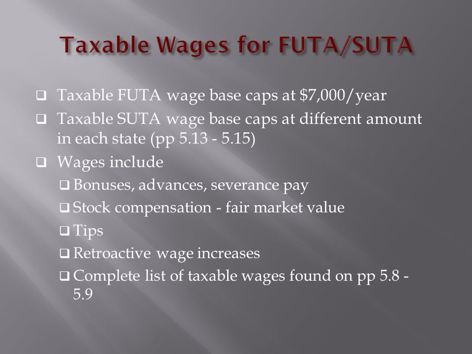  Taxable FUTA wage base caps at $7,000/year  Taxable SUTA wage base caps at different amount in each state (pp 5.13 - 5.15)  Wages include  Bonuses, advances, severance pay  Stock compensation - fair market value  Tips  Retroactive wage increases  Complete list of taxable wages found on pp 5.8 - 5.9