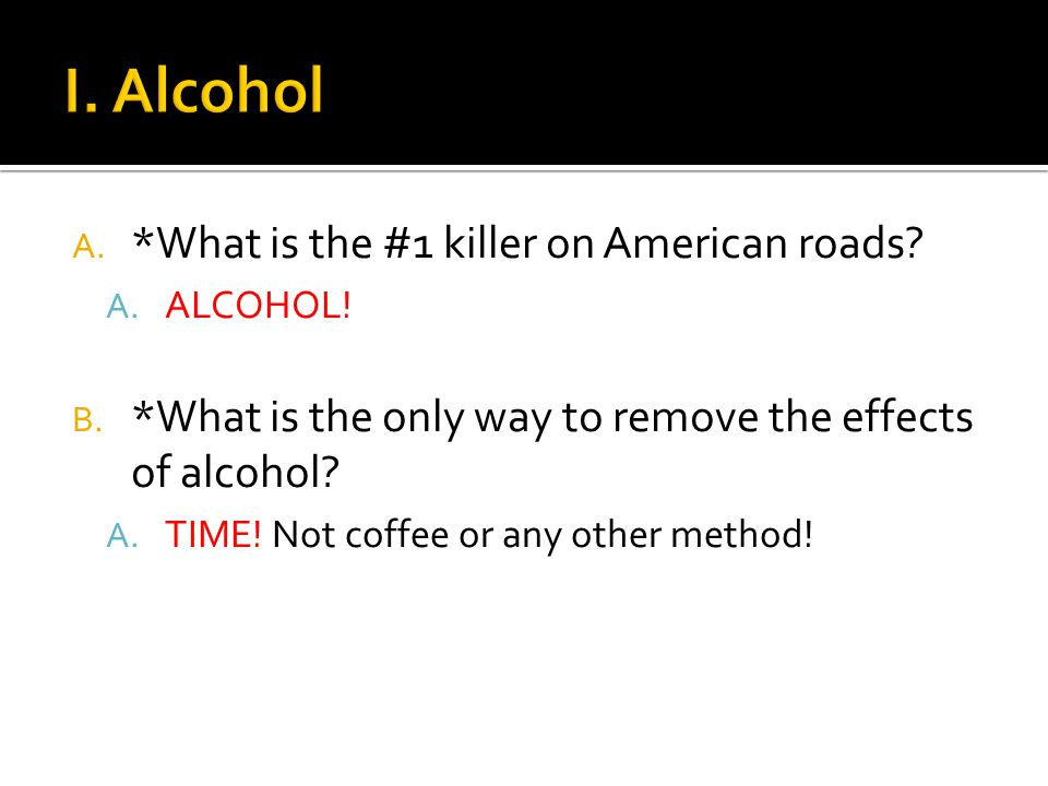 A. *What is the #1 killer on American roads. A. ALCOHOL.