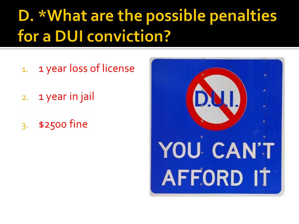 1. 1 year loss of license 2. 1 year in jail 3. $2500 fine