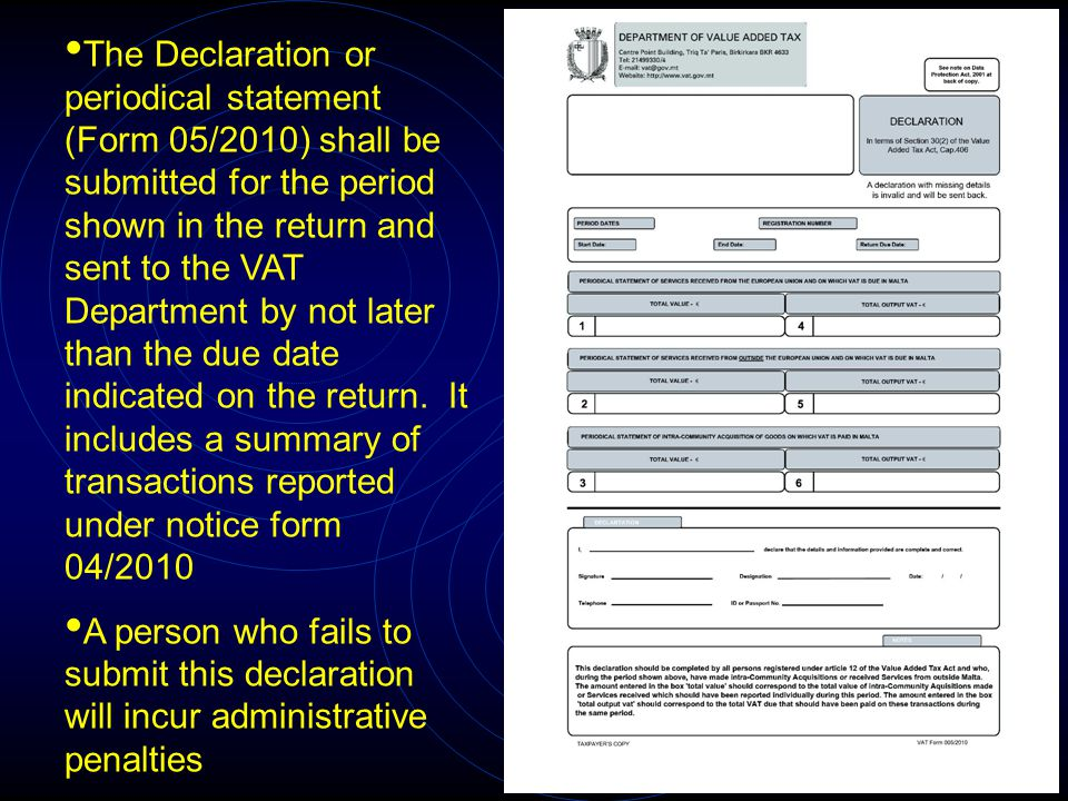 The Declaration or periodical statement (Form 05/2010) shall be submitted for the period shown in the return and sent to the VAT Department by not later than the due date indicated on the return.