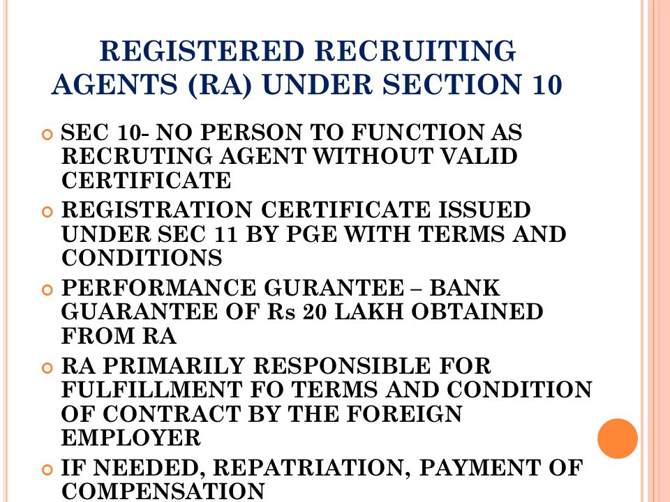 REGISTERED RECRUITING AGENTS (RA) UNDER SECTION 10 SEC 10- NO PERSON TO FUNCTION AS RECRUTING AGENT WITHOUT VALID CERTIFICATE REGISTRATION CERTIFICATE ISSUED UNDER SEC 11 BY PGE WITH TERMS AND CONDITIONS PERFORMANCE GURANTEE – BANK GUARANTEE OF Rs 20 LAKH OBTAINED FROM RA RA PRIMARILY RESPONSIBLE FOR FULFILLMENT FO TERMS AND CONDITION OF CONTRACT BY THE FOREIGN EMPLOYER IF NEEDED, REPATRIATION, PAYMENT OF COMPENSATION