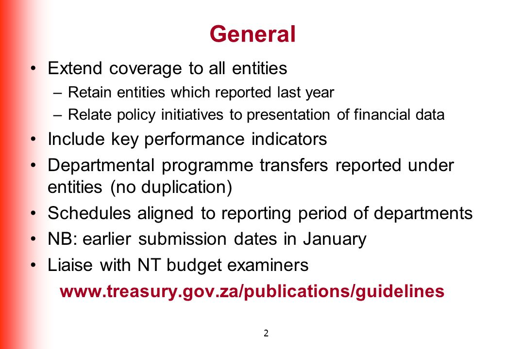 2 General Extend coverage to all entities –Retain entities which reported last year –Relate policy initiatives to presentation of financial data Include key performance indicators Departmental programme transfers reported under entities (no duplication) Schedules aligned to reporting period of departments NB: earlier submission dates in January Liaise with NT budget examiners www.treasury.gov.za/publications/guidelines