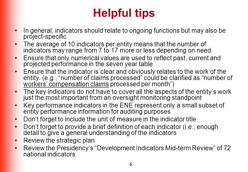 6 Helpful tips In general, indicators should relate to ongoing functions but may also be project-specific The average of 10 indicators per entity means that the number of indicators may range from 7 to 17 more or less depending on need Ensure that only numerical values are used to reflect past, current and projected performance in the seven year table Ensure that the indicator is clear and obviously relates to the work of the entity.