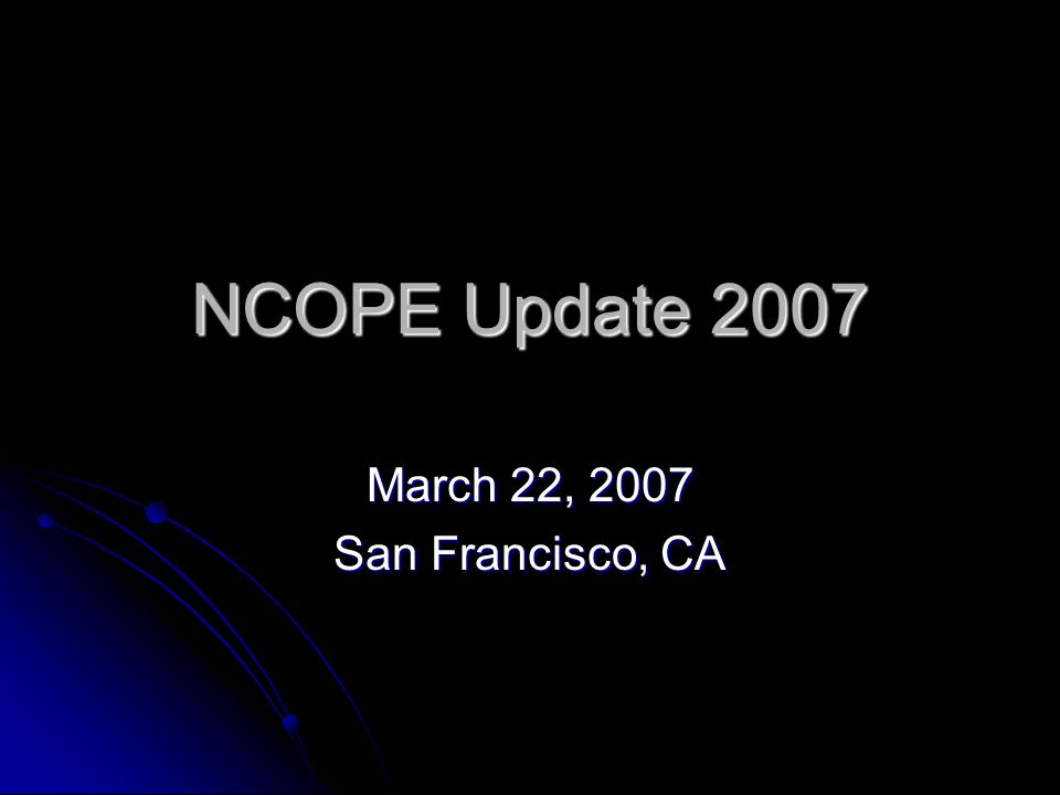 NCOPE Update 2007 March 22, 2007 San Francisco, CA