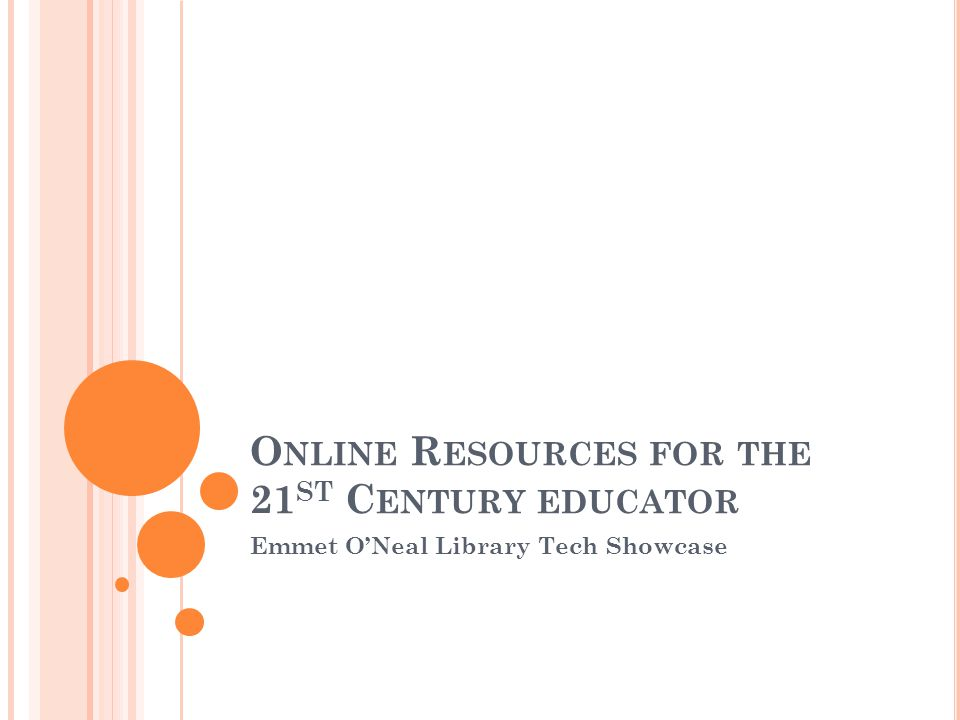 O NLINE R ESOURCES FOR THE 21 ST C ENTURY EDUCATOR Emmet O'Neal Library Tech Showcase