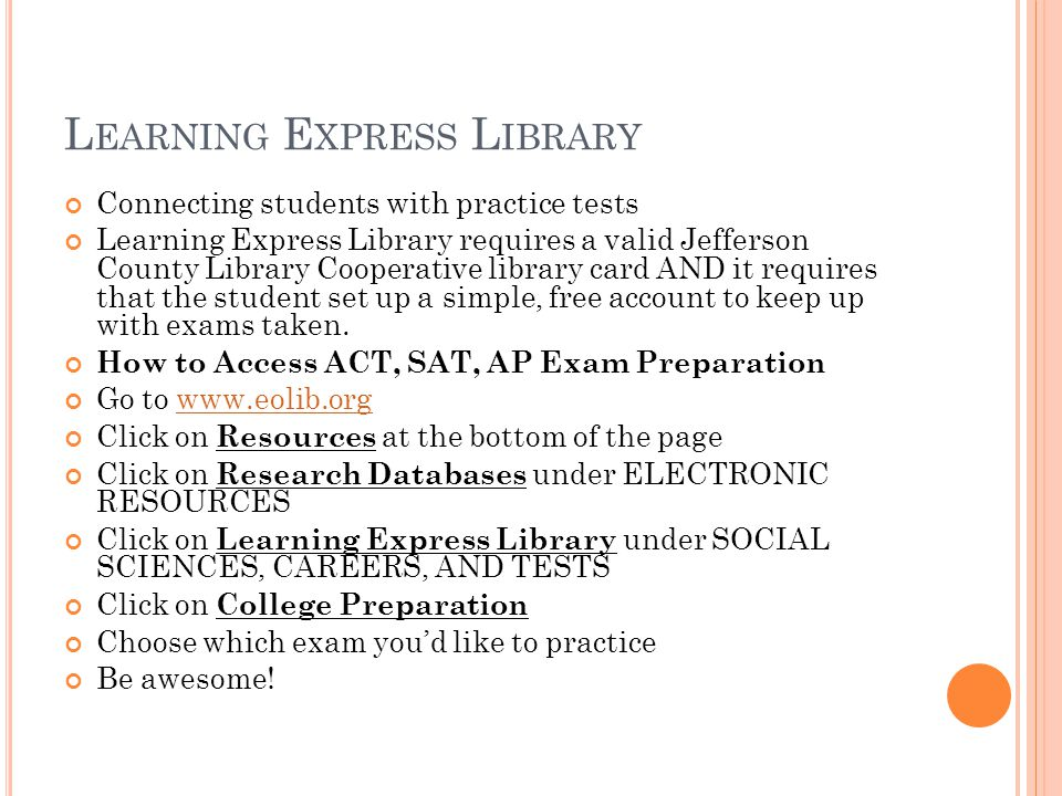 L EARNING E XPRESS L IBRARY Connecting students with practice tests Learning Express Library requires a valid Jefferson County Library Cooperative library card AND it requires that the student set up a simple, free account to keep up with exams taken.