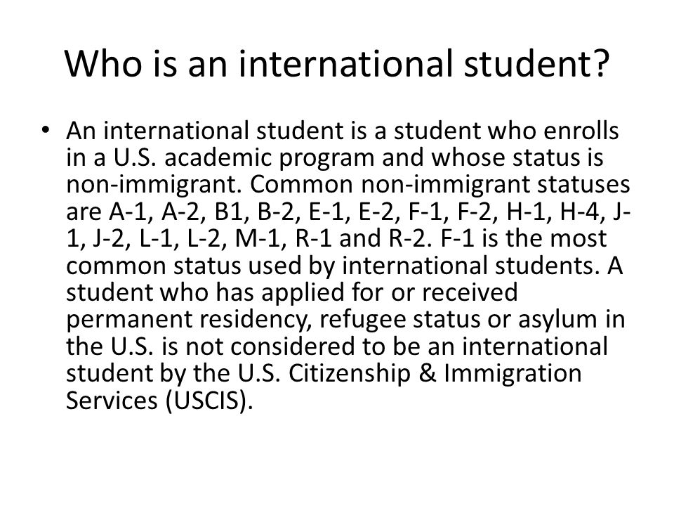 Who is an international student. An international student is a student who enrolls in a U.S.