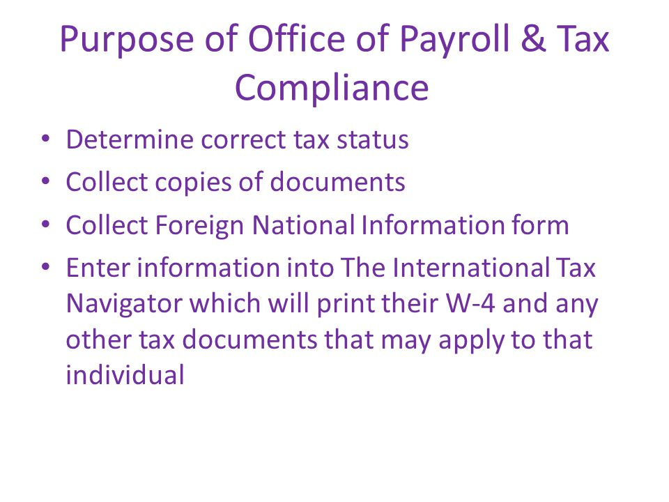 Purpose of Office of Payroll & Tax Compliance Determine correct tax status Collect copies of documents Collect Foreign National Information form Enter information into The International Tax Navigator which will print their W-4 and any other tax documents that may apply to that individual