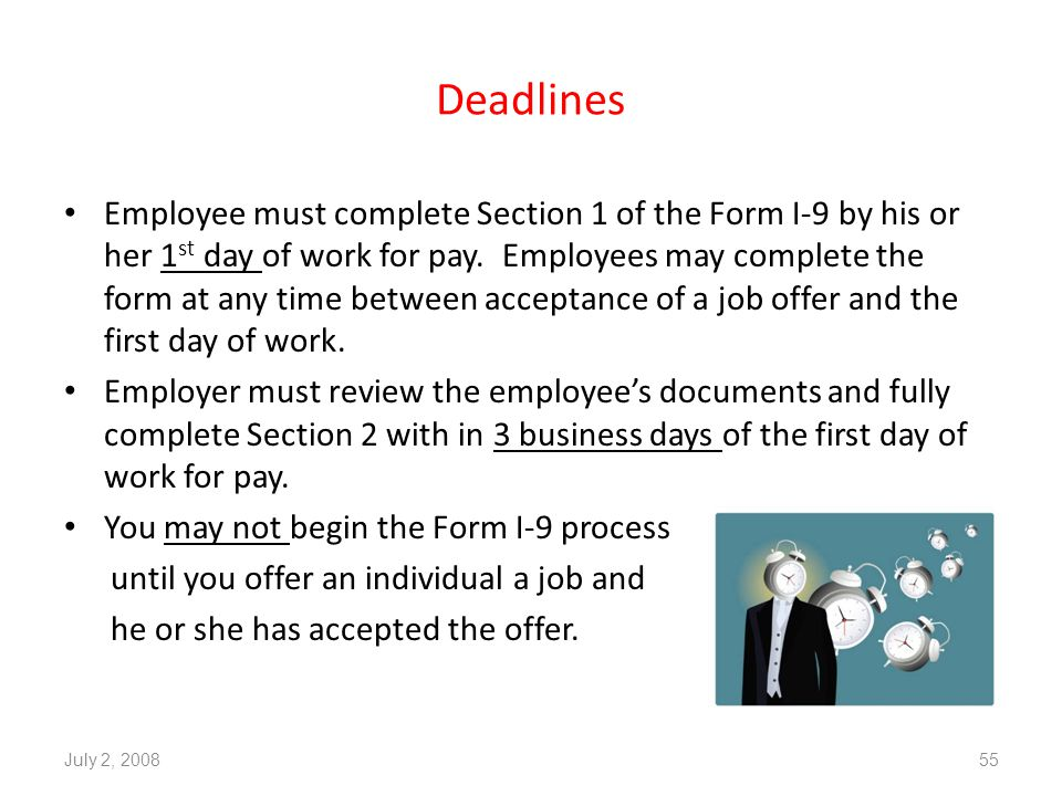 Deadlines Employee must complete Section 1 of the Form I-9 by his or her 1 st day of work for pay.