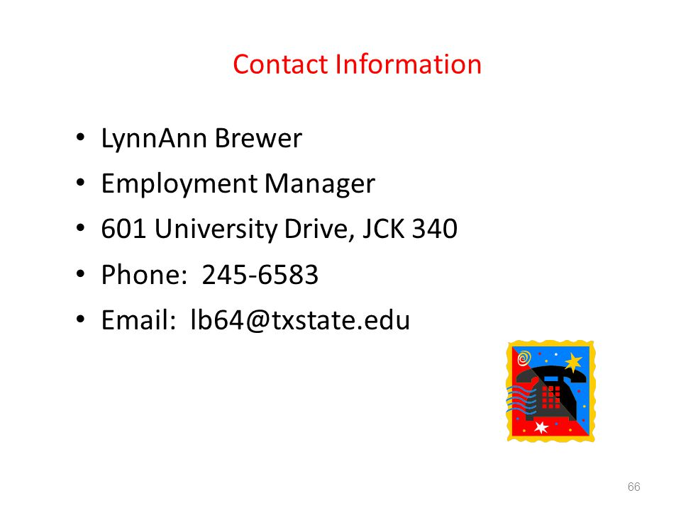 Contact Information LynnAnn Brewer Employment Manager 601 University Drive, JCK 340 Phone: 245-6583 Email: lb64@txstate.edu 66