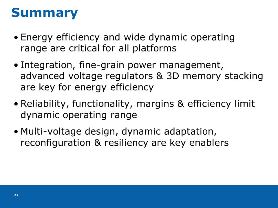 22 Summary Energy efficiency and wide dynamic operating range are critical for all platforms Integration, fine-grain power management, advanced voltage regulators & 3D memory stacking are key for energy efficiency Reliability, functionality, margins & efficiency limit dynamic operating range Multi-voltage design, dynamic adaptation, reconfiguration & resiliency are key enablers