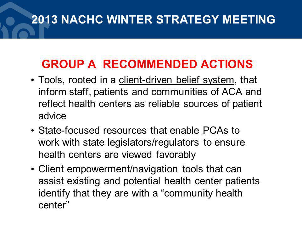 GROUP A RECOMMENDED ACTIONS Tools, rooted in a client-driven belief system, that inform staff, patients and communities of ACA and reflect health centers as reliable sources of patient advice State-focused resources that enable PCAs to work with state legislators/regulators to ensure health centers are viewed favorably Client empowerment/navigation tools that can assist existing and potential health center patients identify that they are with a community health center 2013 NACHC WINTER STRATEGY MEETING