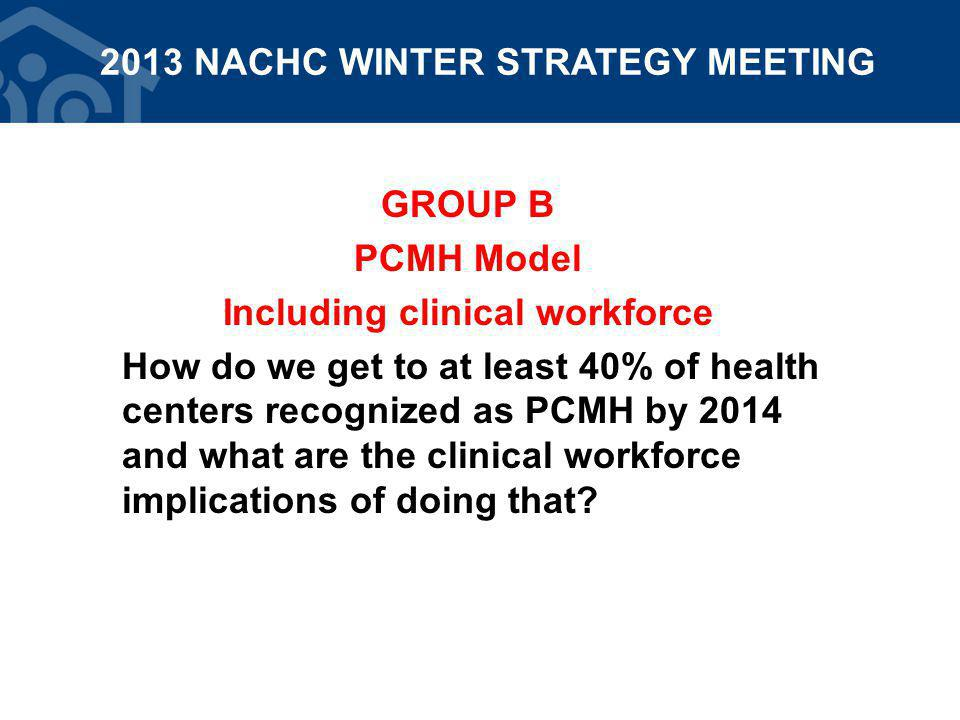 GROUP B PCMH Model Including clinical workforce How do we get to at least 40% of health centers recognized as PCMH by 2014 and what are the clinical workforce implications of doing that.