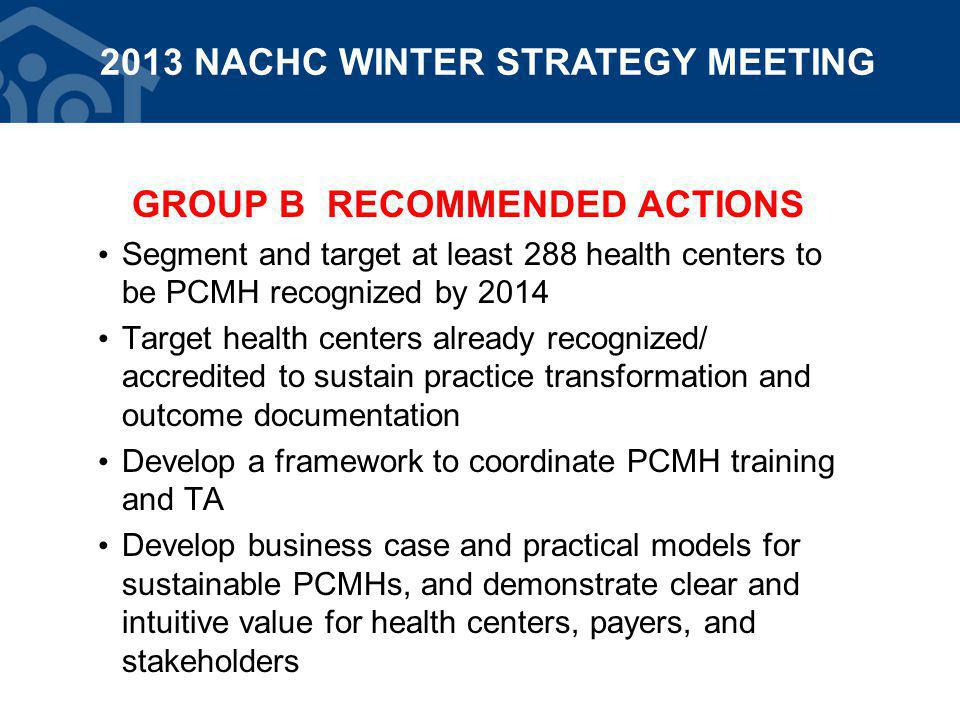 GROUP B RECOMMENDED ACTIONS Segment and target at least 288 health centers to be PCMH recognized by 2014 Target health centers already recognized/ accredited to sustain practice transformation and outcome documentation Develop a framework to coordinate PCMH training and TA Develop business case and practical models for sustainable PCMHs, and demonstrate clear and intuitive value for health centers, payers, and stakeholders 2013 NACHC WINTER STRATEGY MEETING