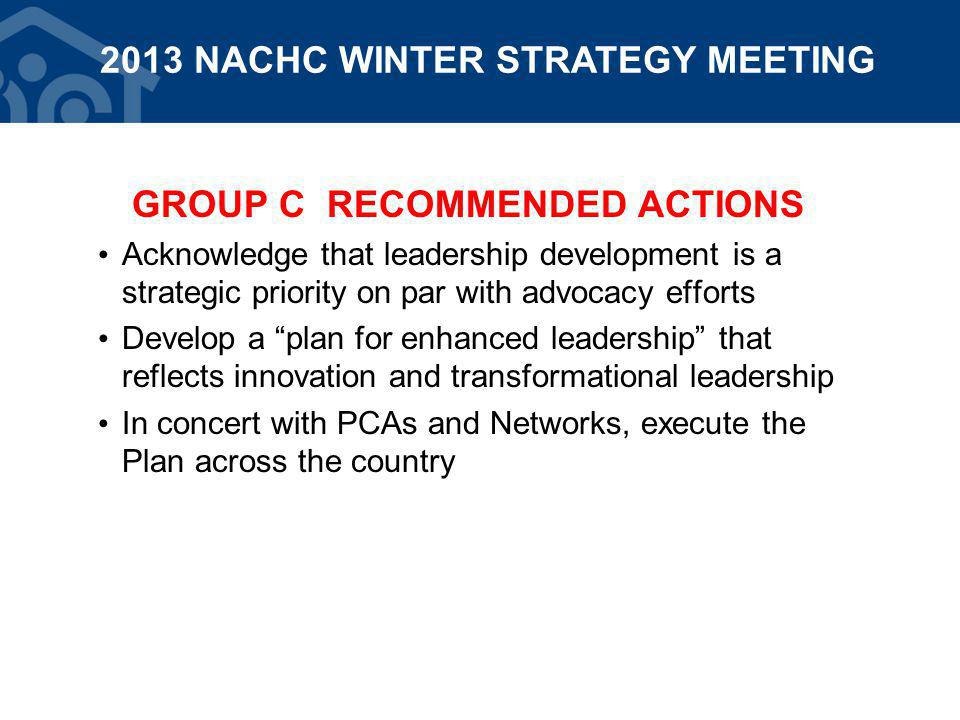 GROUP C RECOMMENDED ACTIONS Acknowledge that leadership development is a strategic priority on par with advocacy efforts Develop a plan for enhanced leadership that reflects innovation and transformational leadership In concert with PCAs and Networks, execute the Plan across the country 2013 NACHC WINTER STRATEGY MEETING