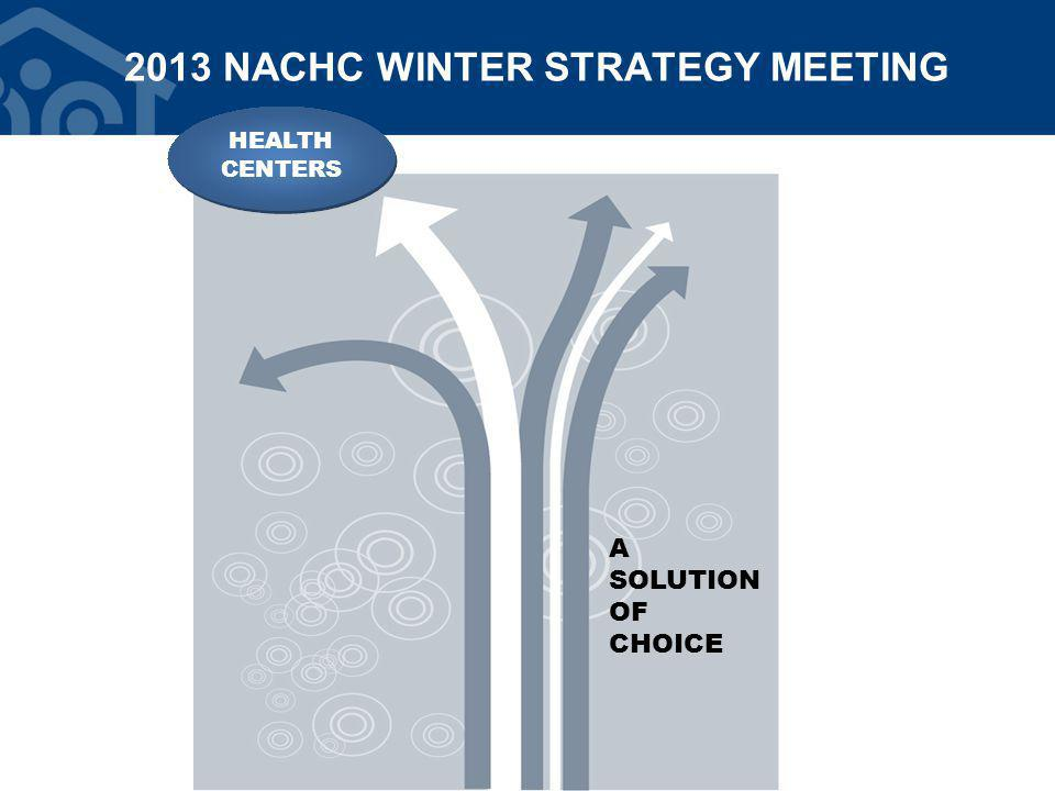 2013 NACHC WINTER STRATEGY MEETING HEALTH CENTERS HEALTH CENTERS A SOLUTION OF CHOICE