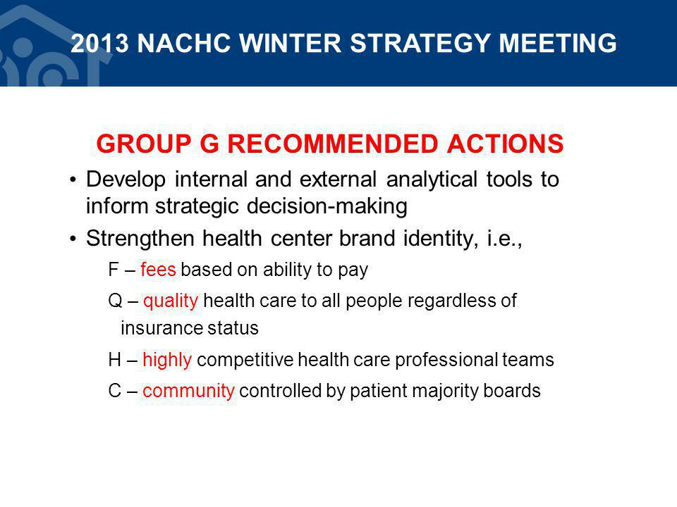 GROUP G RECOMMENDED ACTIONS Develop internal and external analytical tools to inform strategic decision-making Strengthen health center brand identity, i.e., F – fees based on ability to pay Q – quality health care to all people regardless of insurance status H – highly competitive health care professional teams C – community controlled by patient majority boards 2013 NACHC WINTER STRATEGY MEETING