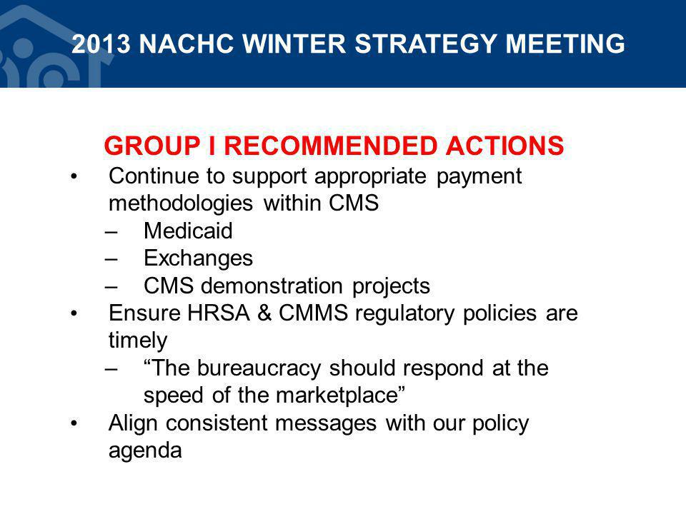 GROUP I RECOMMENDED ACTIONS Continue to support appropriate payment methodologies within CMS –Medicaid –Exchanges –CMS demonstration projects Ensure HRSA & CMMS regulatory policies are timely – The bureaucracy should respond at the speed of the marketplace Align consistent messages with our policy agenda 2013 NACHC WINTER STRATEGY MEETING