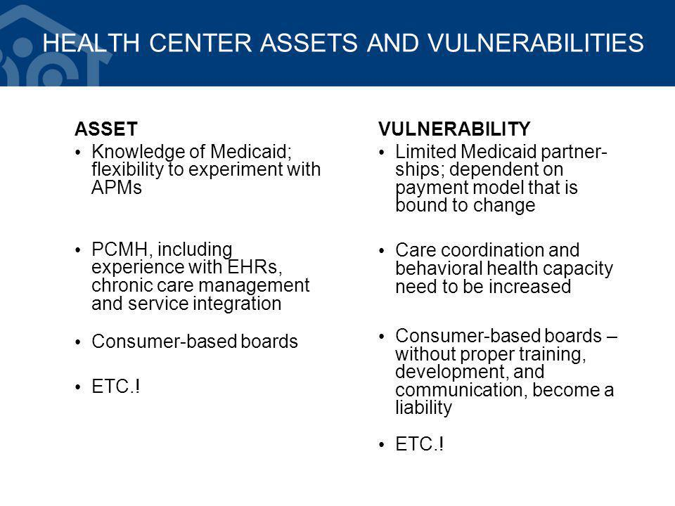 HEALTH CENTER ASSETS AND VULNERABILITIES ASSET Knowledge of Medicaid; flexibility to experiment with APMs PCMH, including experience with EHRs, chronic care management and service integration Consumer-based boards ETC..