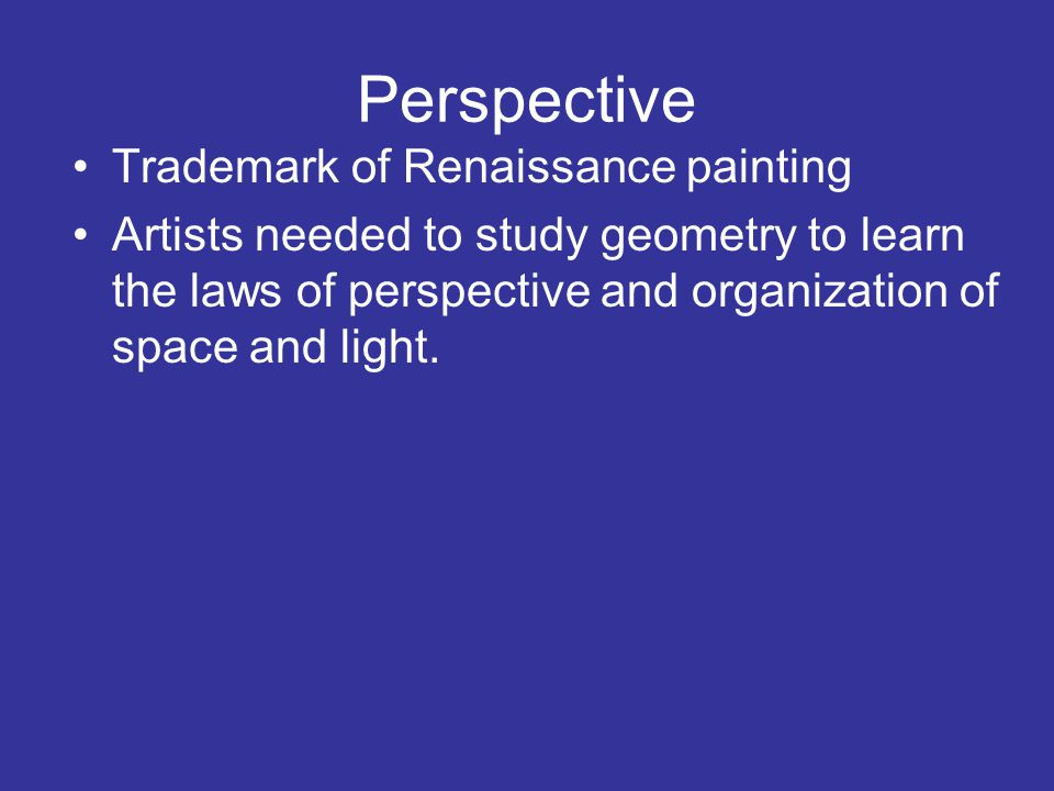 Perspective Trademark of Renaissance painting Artists needed to study geometry to learn the laws of perspective and organization of space and light.