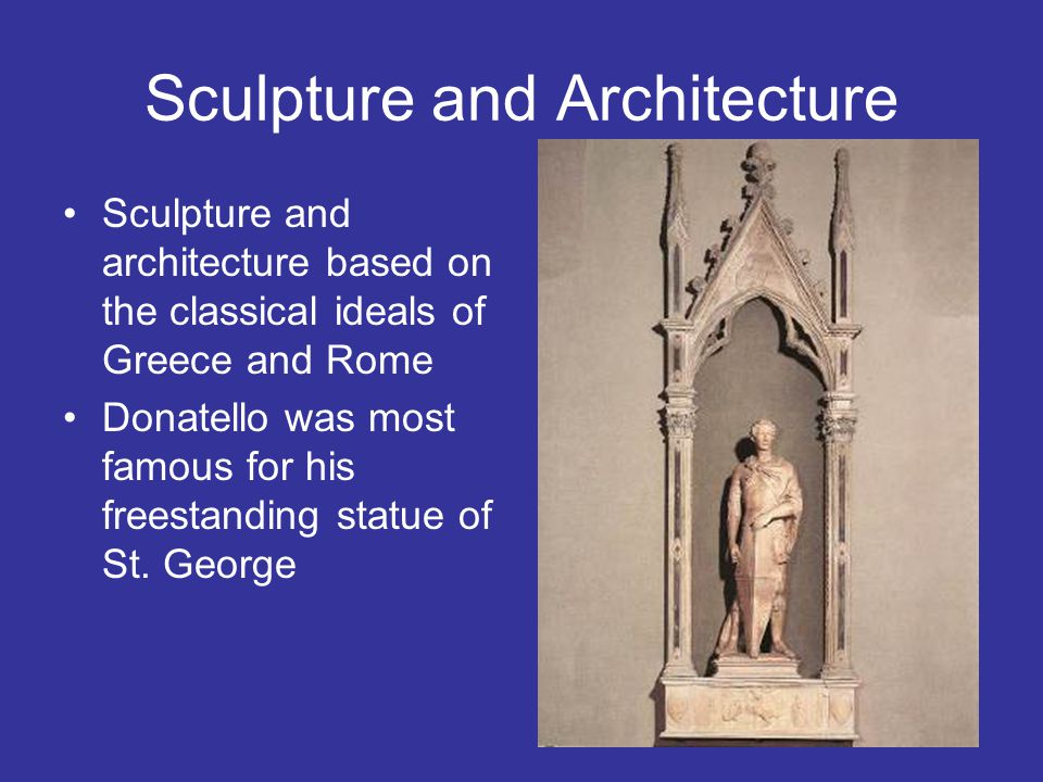 Sculpture and Architecture Sculpture and architecture based on the classical ideals of Greece and Rome Donatello was most famous for his freestanding statue of St.
