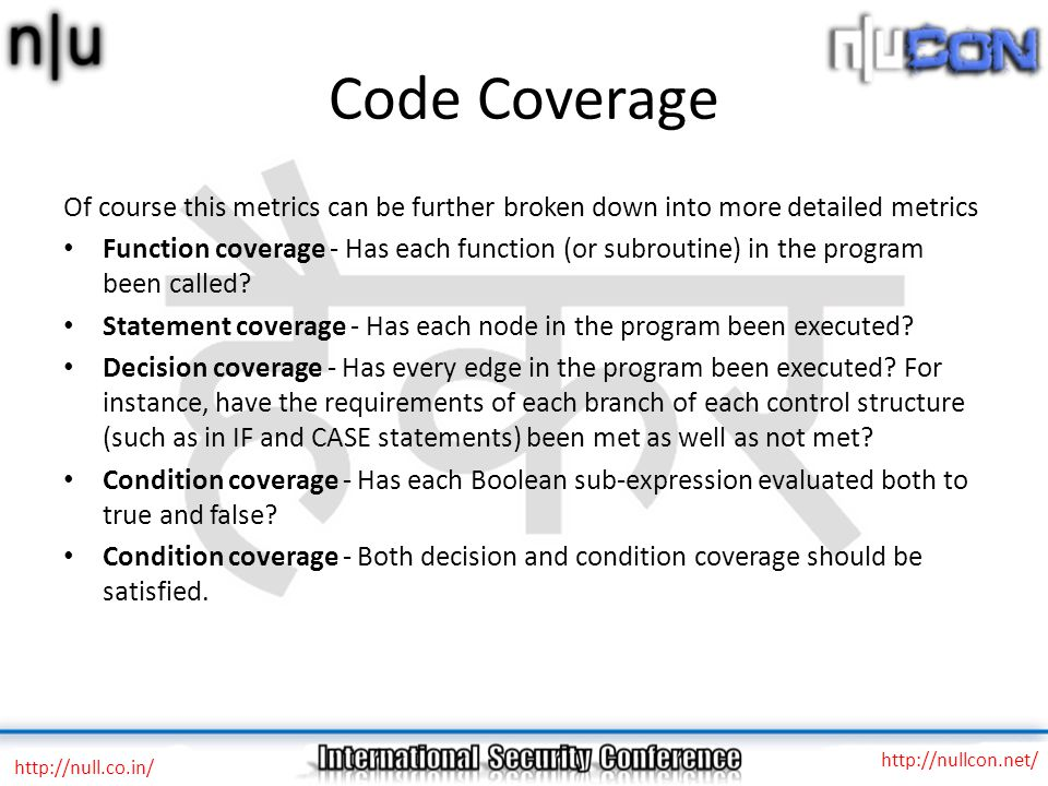 Code Coverage Of course this metrics can be further broken down into more detailed metrics Function coverage - Has each function (or subroutine) in the program been called.