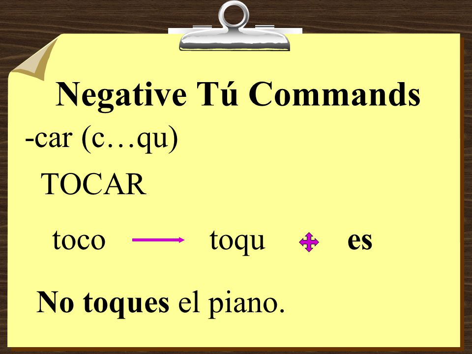 Negative Tú Commands 8Verbs ending in -car, -gar, and -zar have the following spelling changes in negative tú commands in order to maintain the original sound.