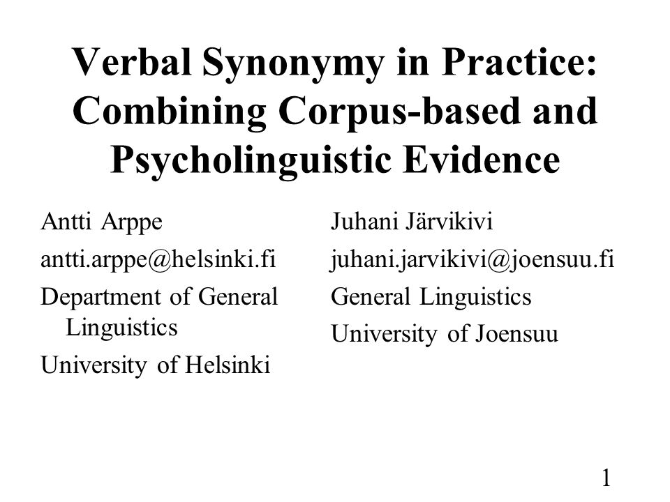 1 Verbal Synonymy in Practice: Combining Corpus-based and Psycholinguistic Evidence Antti Arppe Department of General Linguistics University of Helsinki Juhani Järvikivi General Linguistics University of Joensuu