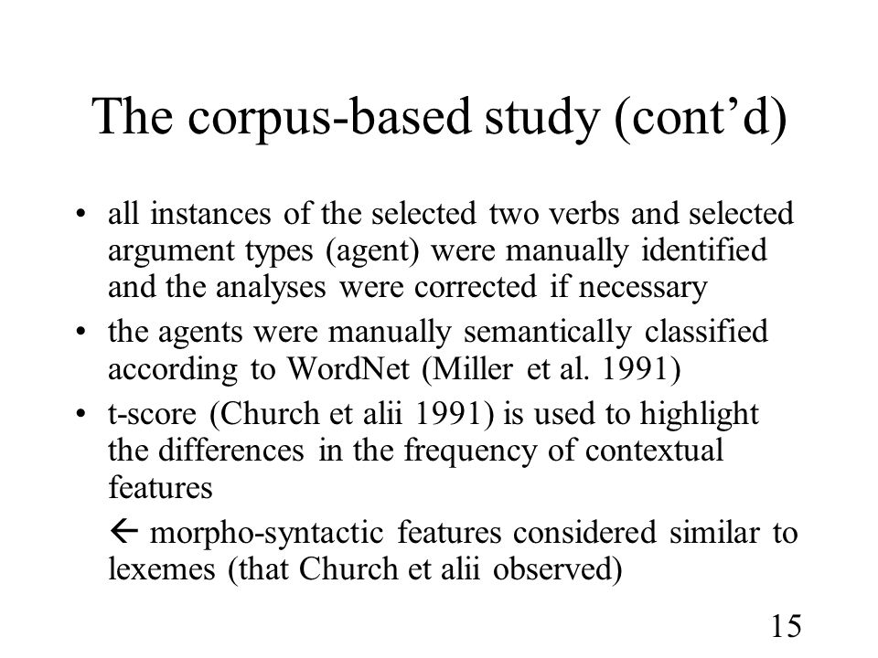 15 The corpus-based study (cont'd) •all instances of the selected two verbs and selected argument types (agent) were manually identified and the analyses were corrected if necessary •the agents were manually semantically classified according to WordNet (Miller et al.