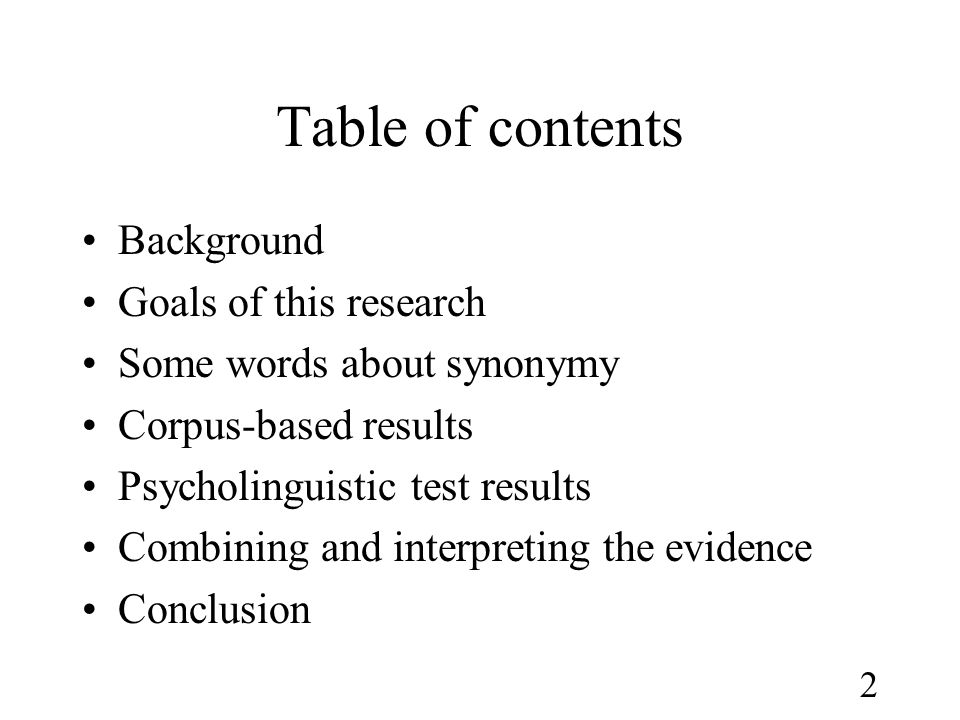 2 Table of contents •Background •Goals of this research •Some words about synonymy •Corpus-based results •Psycholinguistic test results •Combining and interpreting the evidence •Conclusion